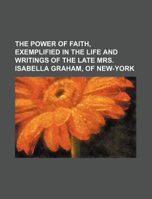 Rarebooksclub.com The Power of Faith, Exemplified in the Life and Writings of the Late Mrs. Isabella Graham, of New-York by Graham, Isabella/ Anon at Sears.com